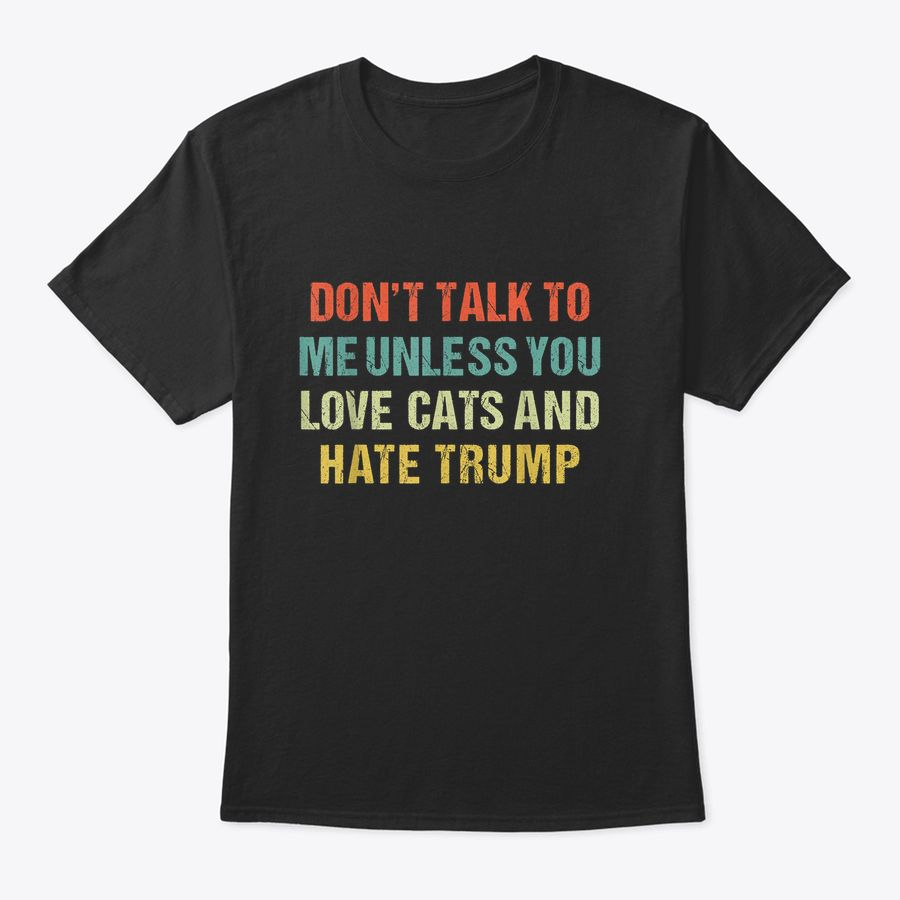 Don'T Talk To Me Unless You Love Cats And Hate Trump Anti T-Shirt